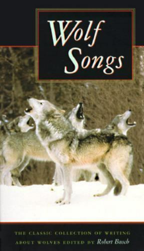 Wolf Songs : The Classic Collection of Writings about Wolves by Robert Busch