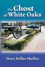 The Ghost of White Oaks by Mary Miller Shelley (Paperback, 2007)