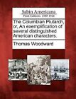 The Columbian Plutarch, Or, an Exemplification of Several Distinguished American Characters. by Thomas Woodward (Paperback / softback, 2012)
