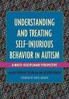 Understanding and Treating Self-Injurious Behavior in Autism: A Multi-Disciplinary Perspective by Jessica Kingsley Publishers (Paperback, 2016)