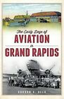 The Early Days of Aviation in Grand Rapids by Gordon G Beld (Paperback / softback, 2012)