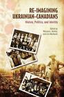 Re-imagining Ukrainian-Canadians: History, Politics, and Identity by University of Toronto Press (Hardback, 2010)