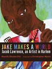 Jake Makes a World: Jacob Lawrence, a Young Artist in Harlem by Sharifa Rhodes-Pitts (Hardback, 2015)