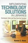 Implementing Technology Solutions in Libraries: Techniques, Tools, and Tips from the Trenches by Karen C Knox (Hardback, 2011)