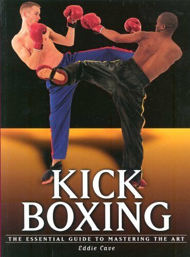 Martial Arts: Kick Boxing: The Essential Guide to Mastering the Art By Eddie Ca