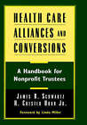 Health Care Alliances and Conversions: A Handbook for Nonprofit Trustees by James S. J. Schwartz, H.Chester Horn (Hardback, 1998)