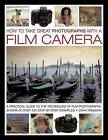 How to Take Great Photographs with a Film Camera: A Practical Guide to the Techniques of Film Photography, Shown in Over 400 Step-by-step Examples by John Freeman (Hardback, 2015)