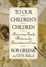 To Our Children's Children : Preserving Family Histories for Generations to Come by Bob Greene and D. G. Fulford (1993, Hardcover)
