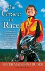 The Grace to Race: The Wisdom and Inspiration of the 80-Year-Old World Champion Triathlete Known as the Iron Nun by Madonna Buder, Sister Madonna Buder, Karin Evans (Paperback / softback, 2014)