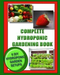 Complete Hydroponic Gardening Book: 6 Diy Garden Set Ups For Growing Vegeta...