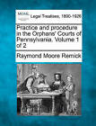 Practice and Procedure in the Orphans' Courts of Pennsylvania. Volume 1 of 2 by Raymond Moore Remick (Paperback / softback, 2010)