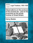 Observations on the Produce of the Income Tax: And on Its Proportion to the Whole Income of Great Britain. by Henry Beeke (Paperback / softback, 2010)