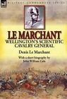 Le Marchant: Wellington's Scientific Cavalry General---With a Short Biography by John William Cole by Denis Le Marchant, John William Cole (Hardback, 2014)