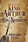 The Story of King Arthur and His Knights by Howard Pyle (Hardback, 2014)
