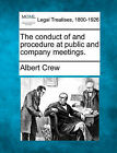 The Conduct of and Procedure at Public and Company Meetings. by Albert Crew (Paperback / softback, 2010)