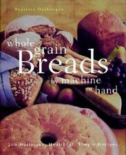 Whole Grain Breads by Machine or Hand: 200 Delicious, Healthful, Simple Recipes