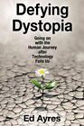 Defying Dystopia: Going on with the Human Journey After Technology Fails Us by Ed Ayres (Hardback, 2016)