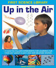 First Science Library: Up in the Air: 17 Easy-to-follow Experiments for Learning Fun * Find out About Flight and How Weather Works! by Wendy Madgwick (Hardback, 2014)