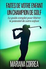 Faire de Votre Enfant un Champion de Golf : Le Guide Complet Pour Liberer le...