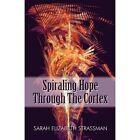 Spiraling Hope Through The Cortex 9781424175154 by Sarah Elizabeth Strassman