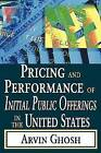 Pricing and Performance of Initial Public Offerings in the United States by Arvin Ghosh (Paperback, 2008)