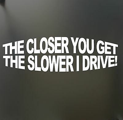 The closer you get the slower i drive sticker Funny JDM Drift car window