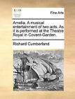 Amelia. a Musical Entertainment of Two Acts. as It Is Performed at the Theatre Royal in Covent-Garden. by Richard Cumberland (Paperback / softback, 2010)