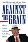 Against the Grain: How to Succeed in Business by Peddling Heresy by Joel M. Stern, Irwin Ross (Hardback, 2003)