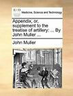 Appendix, Or, Supplement to the Treatise of Artillery: ... by John Muller ... by John Muller (Paperback / softback, 2010)