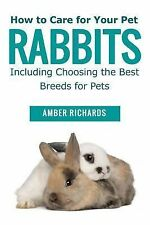 How to Care for Your Pet Rabbits : Including Choosing the Best Breeds for...