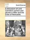 A Discussion of Lord Camden's Opinion and Decree in Allen and the Duke of Newcastle. by Multiple Contributors (Paperback / softback, 2010)