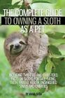 The Complete Guide to Owning a Sloth as a Pet Including Two-Toed and Three-Toed. Facts on Sloths for Sale, Eating, Teeth, Habitat, Health, Endangered Status and Charities by Maria Bligh (Paperback / softback, 2016)