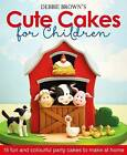 Debbie Brown's Cute Cakes for Children: 15 Fun and Colourful Party Cakes to Make at Home by Debbie Brown (Hardback, 2015)