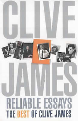 Reliable Essays: The Best of Clive James: Reliable Essays:The Best of Clive Jame