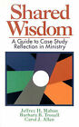 Shared Wisdom: A Guide to Case Study Reflection in Ministry by Jeffrey H. Mahan, Barbara B Troxell, Carol J Allen (Paperback, 1959)