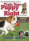The American Kennel Club's Train Your Puppy Right by American Kennel Club (Paperback / softback, 2012)