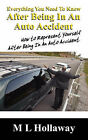 Everything You Need to Know After Being in an Auto Accident: How to Represent Yourself After Being in an Auto Accident by M L Hollaway (Paperback / softback, 2007)
