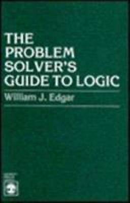 The Problem Solver's Guide to Logic by Edgar, William J.