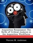 Acquisition Renaissance: The Birth of Critical Analysis in the Acquisition Workforce by Warren M Anderson (Paperback / softback, 2012)