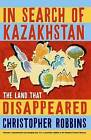 In Search of Kazakhstan: The Land That Disappeared by Christopher Robbins (Paperback, 2008)