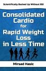 Consolidated Cardio for Rapid Weight Loss in Less Time by Mirsad Hasic (Paperback / softback, 2014)