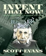 Invent That Now! : A Nuts and Bolts Guide to Protecting, Pitching and...