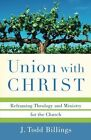 Union with Christ: Reframing Theology and Ministry for the Church by J Todd Billings (Paperback, 2011)