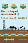 Health Impact Assessment of Shale Gas Extraction: Workshop Summary by Roundtable on Environmental Health Sciences, and Medicine, Research (Paperback, 2013)