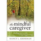 The Mindful Caregiver: Finding Ease in the Caregiving Journey by Nancy L. Kriseman (Paperback, 2015)