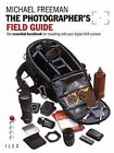 The Photographer's Field Guide: The Essential Handbook for Travelling with Your Digital SLR Camera by Michael Freeman (Paperback, 2009)