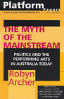 The Myth of the Mainstream: Politics and the Performing Arts in Australia Today by Robyn Archer (Paperback, 2005)