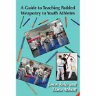 A Guide to Teaching Padded Weaponry to Youth Athletes by Jason Kelly, Dana Abbott (Paperback / softback, 2013)