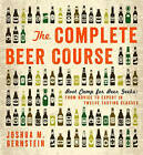 The Complete Beer Course: Boot Camp for Beer Geeks: From Novice to Expert in Twelve Tasting Classes by Joshua M. Bernstein (Hardback, 2013)