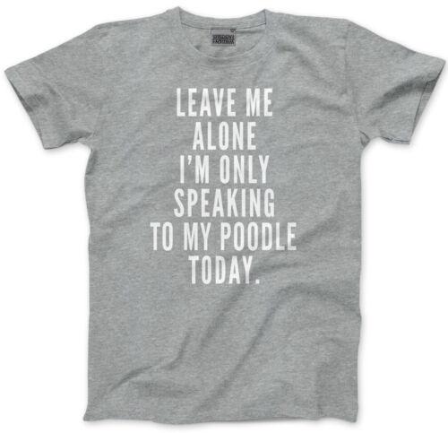 Laissez-moi seul je suis seulement parler À mon Caniche Homme Unisexe T-Shirt